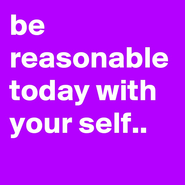 be reasonable today with your self..