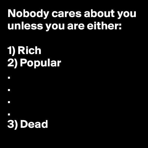 Nobody cares about you unless you are either:  1) Rich 2) Popular . . . . 3) Dead