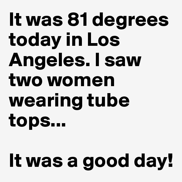 It was 81 degrees today in Los Angeles. I saw two women wearing tube tops...  It was a good day!