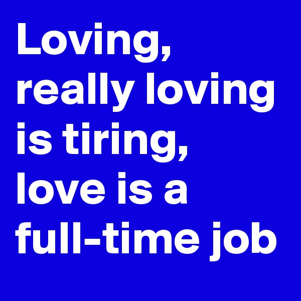 Loving, really loving is tiring, love is a full-time job