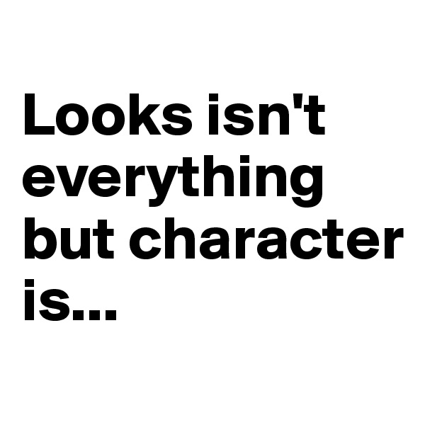 Looks isn't everything but character is...