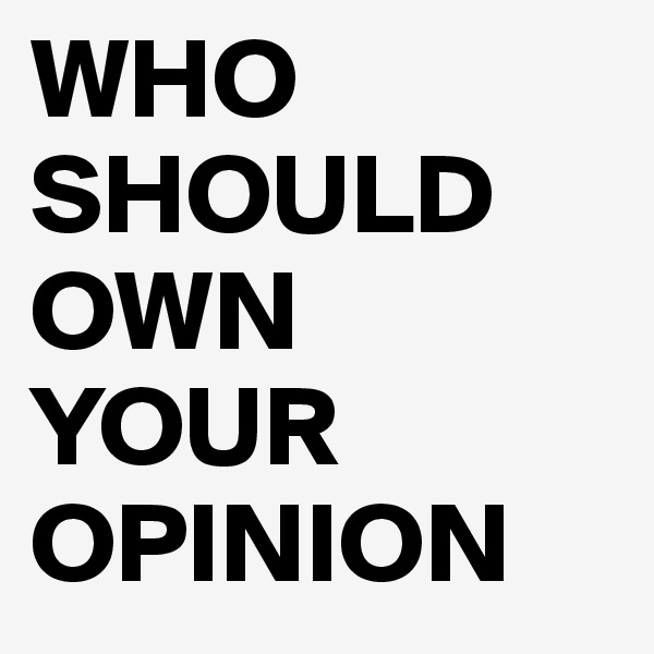 WHO SHOULD OWN YOUR OPINION