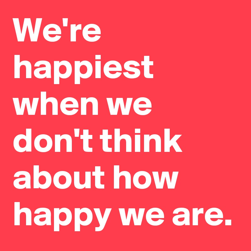 We're happiest when we don't think about how happy we are.