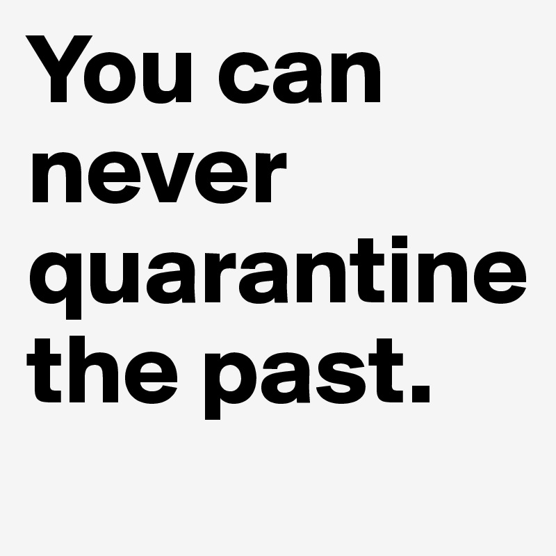 You can never quarantine  the past.