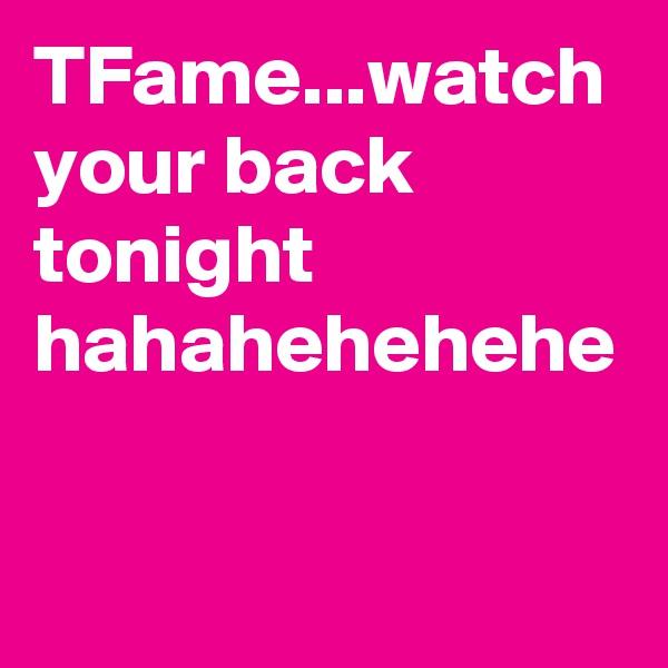 TFame...watch your back tonight hahahehehehe