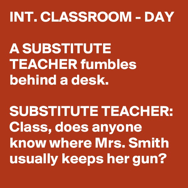 INT. CLASSROOM - DAY  A SUBSTITUTE TEACHER fumbles behind a desk.  SUBSTITUTE TEACHER: Class, does anyone know where Mrs. Smith usually keeps her gun?