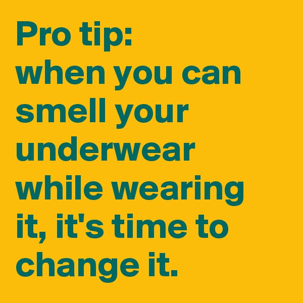 Pro tip:  when you can smell your underwear while wearing it, it's time to change it.