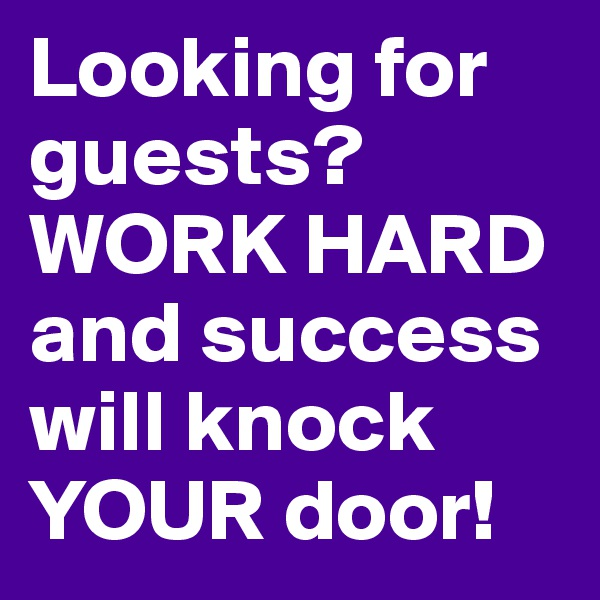 Looking for guests? WORK HARD and success will knock YOUR door!