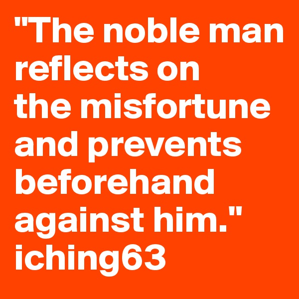 """The noble man     reflects on             the misfortune and prevents beforehand against him."" iching63"