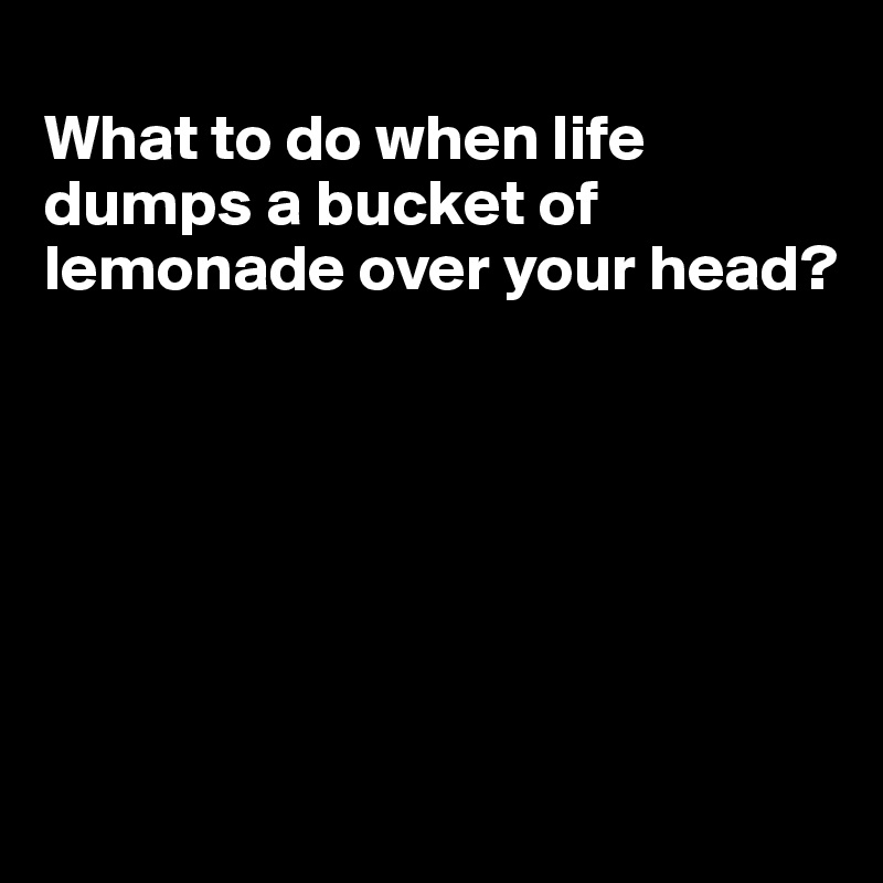 What to do when life dumps a bucket of lemonade over your head?