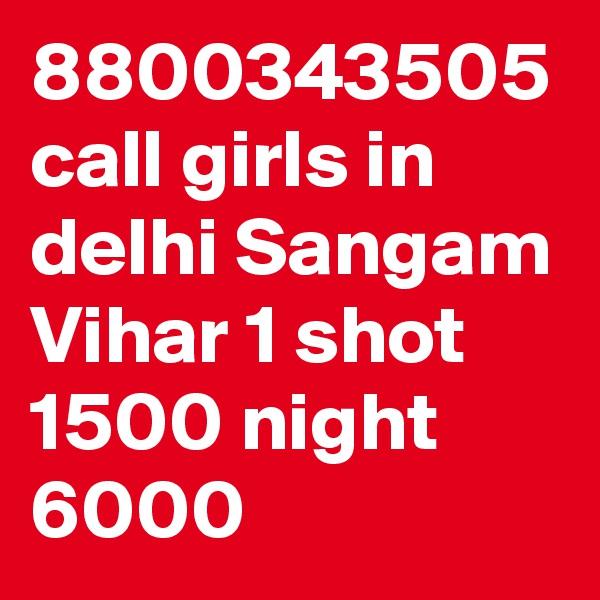 8800343505 call girls in delhi Sangam Vihar 1 shot 1500 night 6000