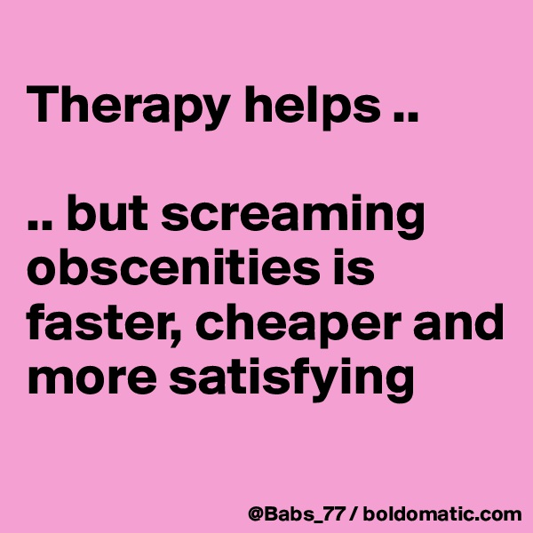 Therapy helps ..  .. but screaming obscenities is faster, cheaper and more satisfying