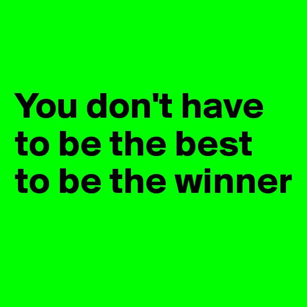 You don't have to be the best to be the winner