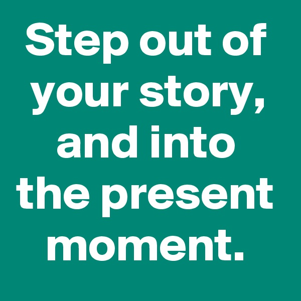 Step out of your story, and into the present moment.