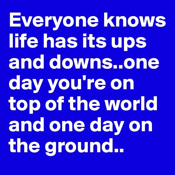 Everyone knows life has its ups and downs..one day you're on top of the world and one day on the ground..