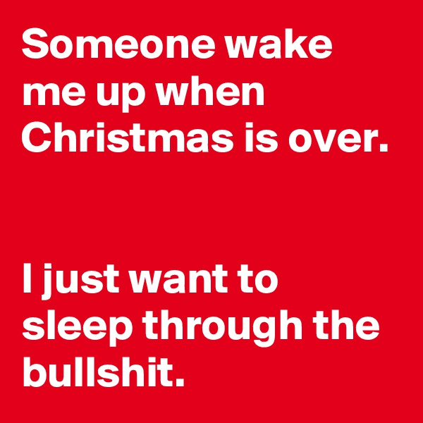 Someone wake me up when Christmas is over.    I just want to sleep through the bullshit.