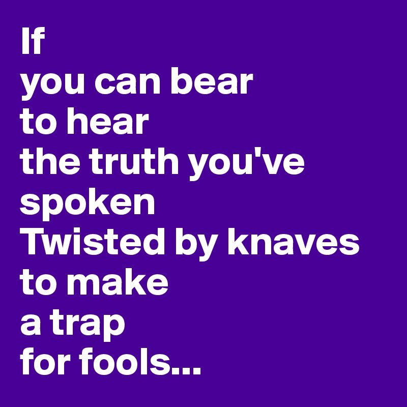 If  you can bear  to hear  the truth you've spoken Twisted by knaves  to make  a trap  for fools...