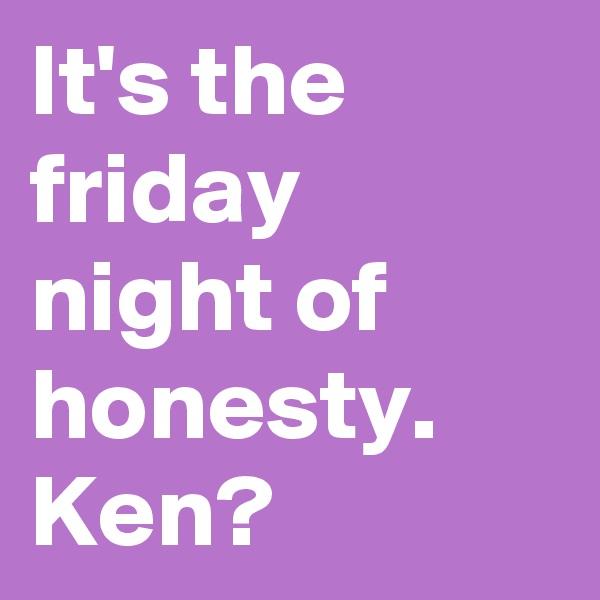 It's the friday night of honesty. Ken?