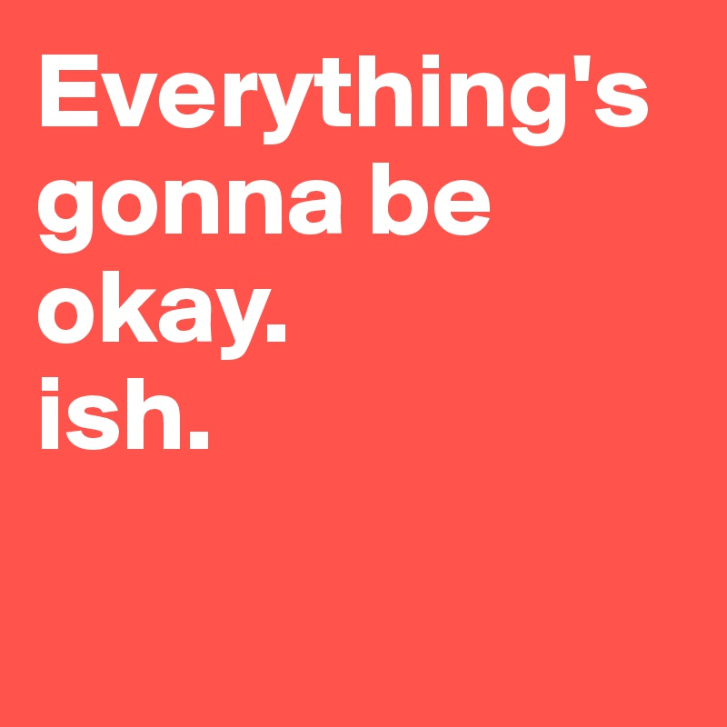 Everything's gonna be okay.  ish.
