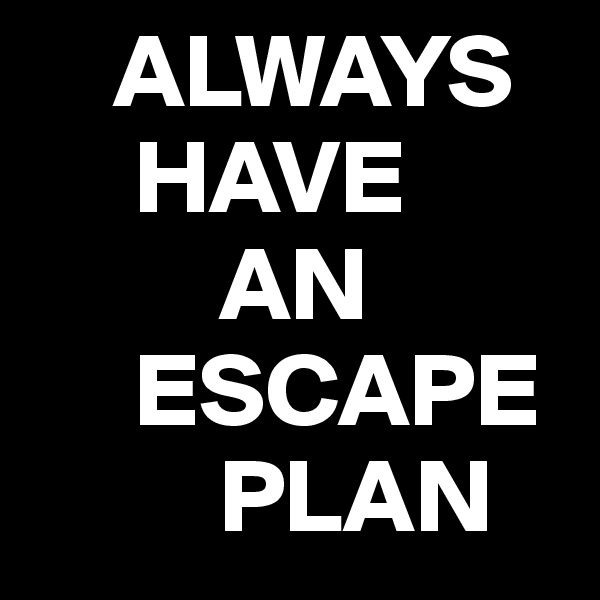 ALWAYS      HAVE          AN      ESCAPE          PLAN