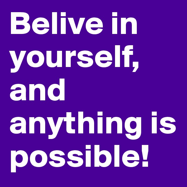 Belive in yourself, and anything is possible!