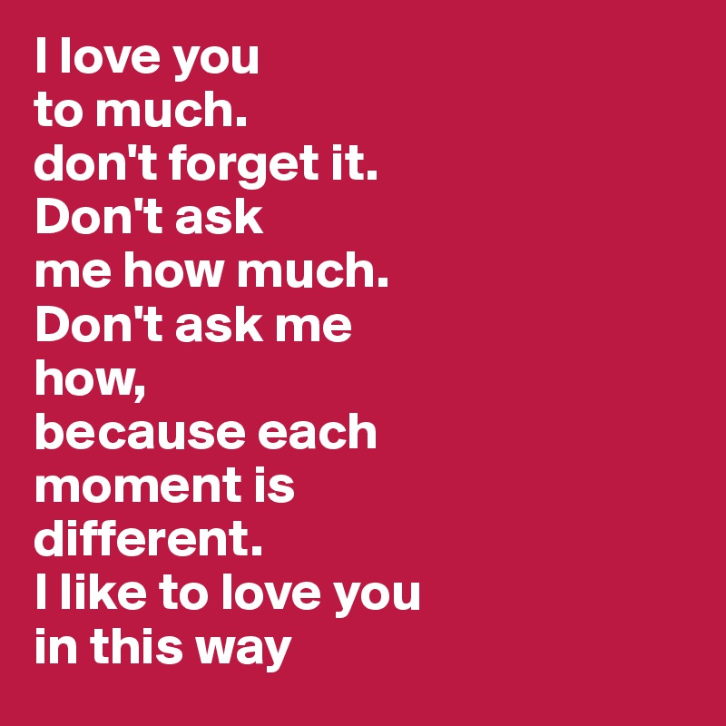 I Love You To Much Don T Forget It Don T Ask Me How Much Don T