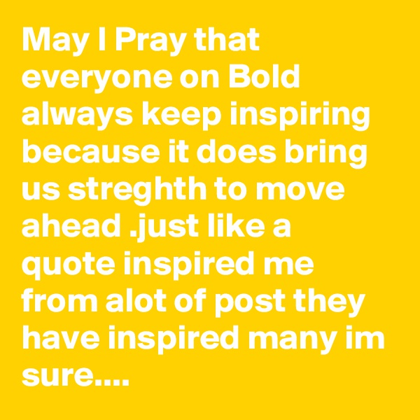 May I Pray that everyone on Bold always keep inspiring because it does bring us streghth to move ahead .just like a quote inspired me from alot of post they have inspired many im sure....