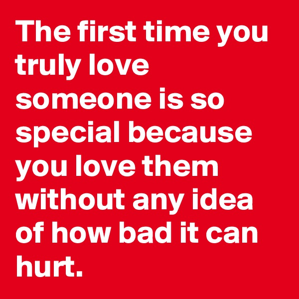The first time you truly love someone is so special because you love them without any idea of how bad it can hurt.