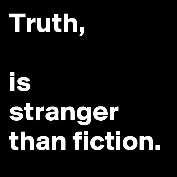 Truth,  is stranger than fiction.
