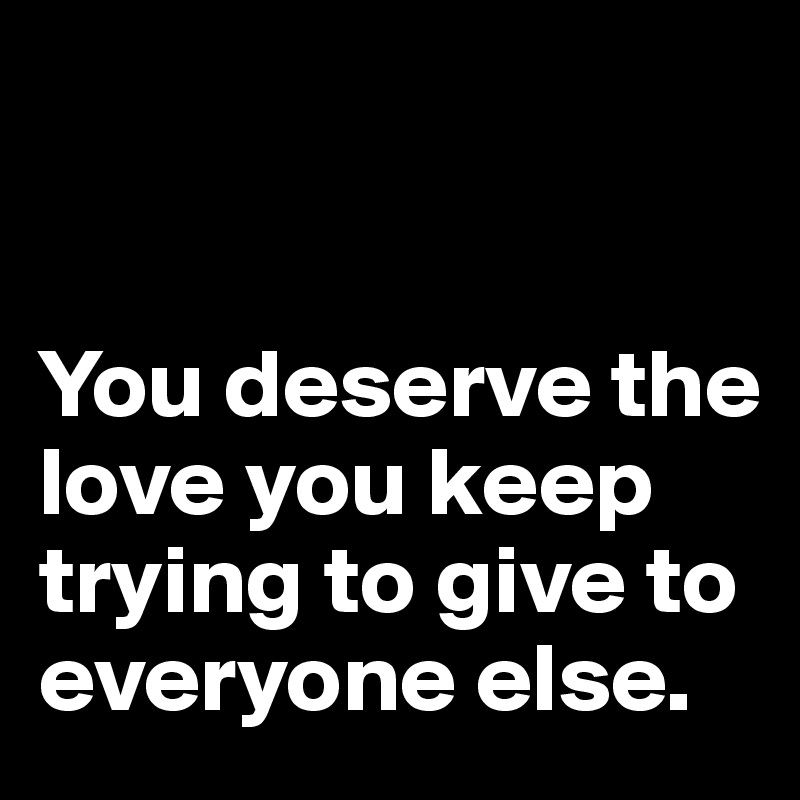 You deserve the love you keep trying to give to everyone else.
