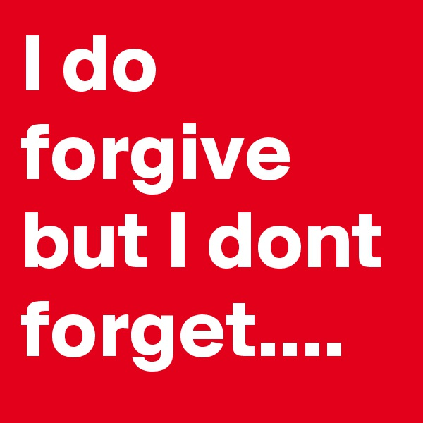 I do forgive but I dont forget....