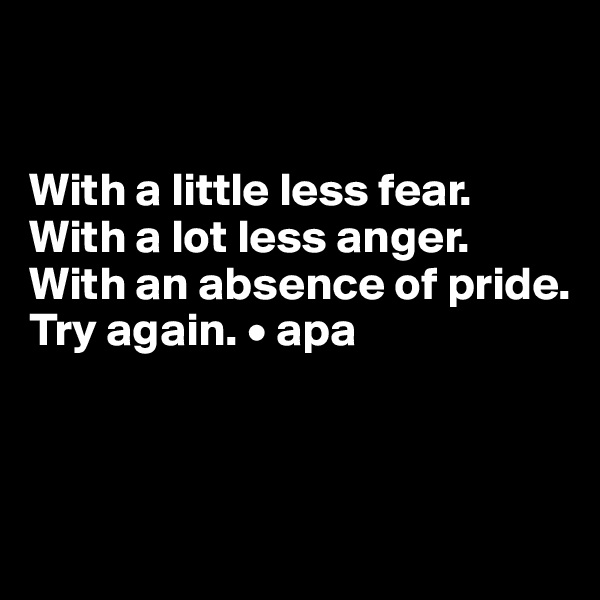 With a little less fear. With a lot less anger. With an absence of pride. Try again. • apa