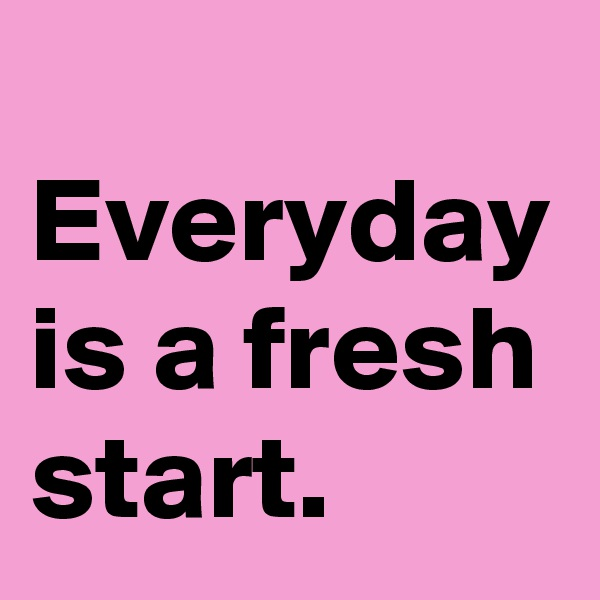 Everyday is a fresh start.