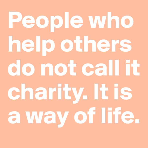 People who help others do not call it charity. It is a way of life.