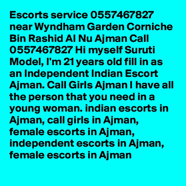 Escorts service 0557467827 near Wyndham Garden Corniche Bin Rashid Al Nu Ajman Call 0557467827 Hi myself Suruti Model, I'm 21 years old fill in as an Independent Indian Escort Ajman. Call Girls Ajman I have all the person that you need in a young woman. indian escorts in Ajman, call girls in Ajman, female escorts in Ajman, independent escorts in Ajman, female escorts in Ajman