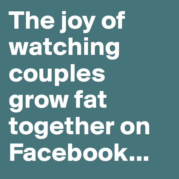 The joy of watching couples grow fat together on Facebook...