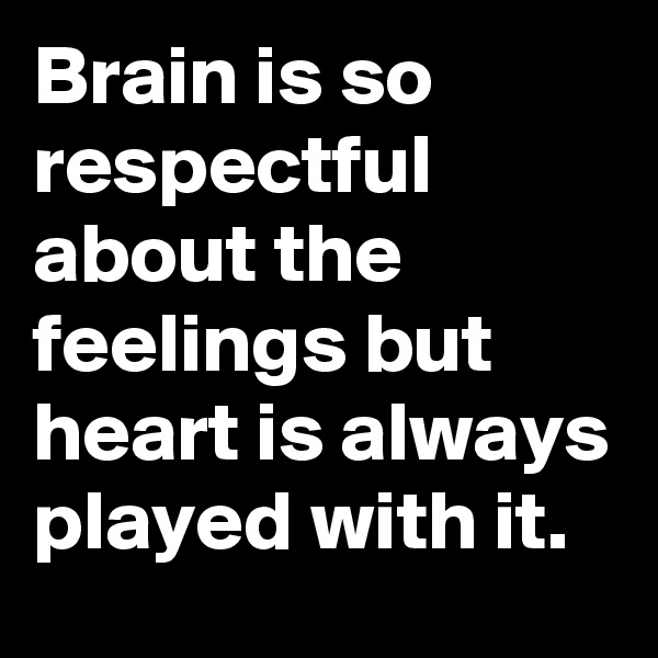 Brain is so respectful about the feelings but heart is always played with it.