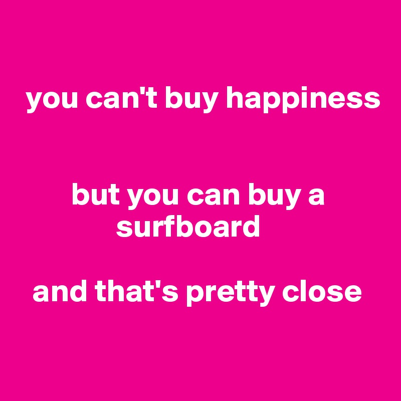 you can't buy happiness           but you can buy a                surfboard    and that's pretty close