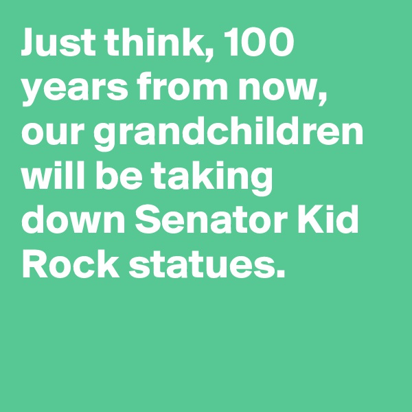Just think, 100 years from now, our grandchildren will be taking down Senator Kid Rock statues.
