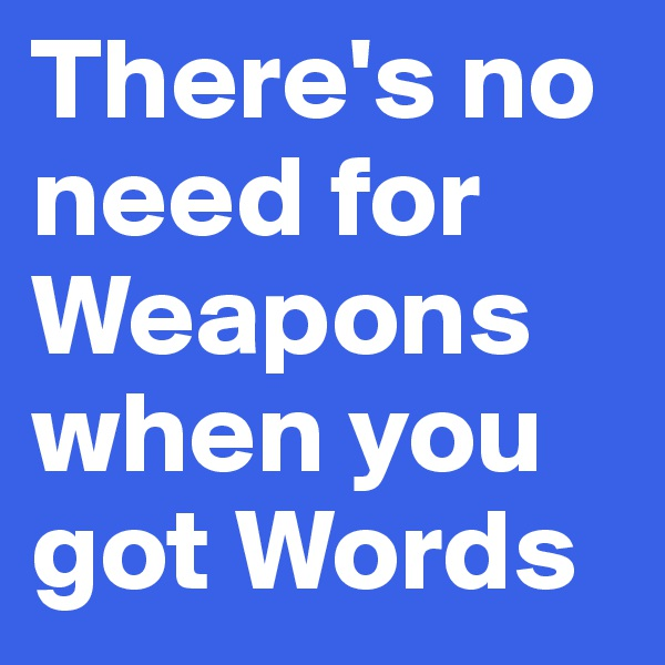 There's no need for Weapons when you got Words