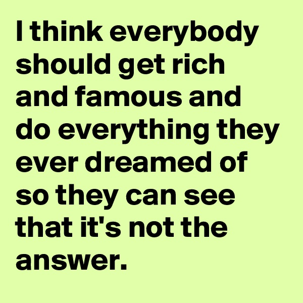 I think everybody should get rich and famous and do everything they ever dreamed of so they can see that it's not the answer.