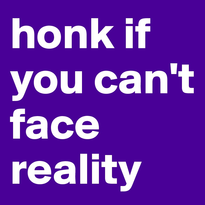 honk if you can't face reality