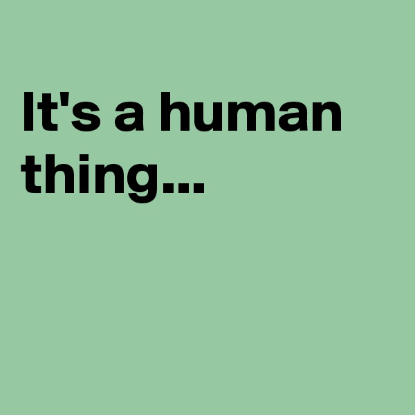 It's a human thing...
