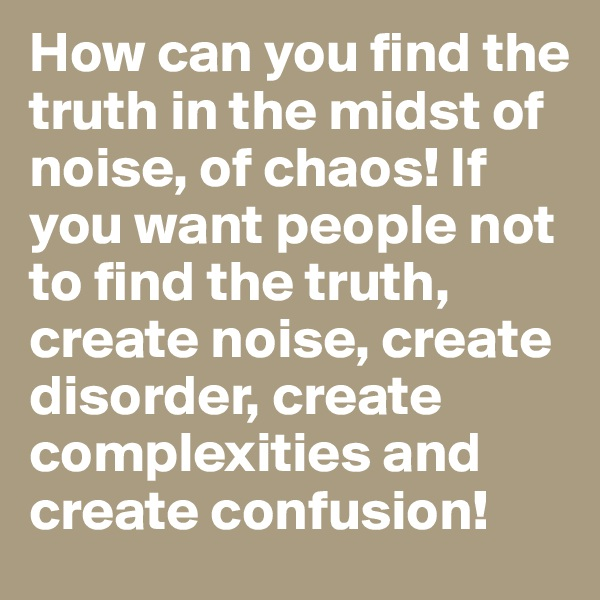 How can you find the truth in the midst of noise, of chaos! If you want people not to find the truth, create noise, create disorder, create complexities and create confusion!