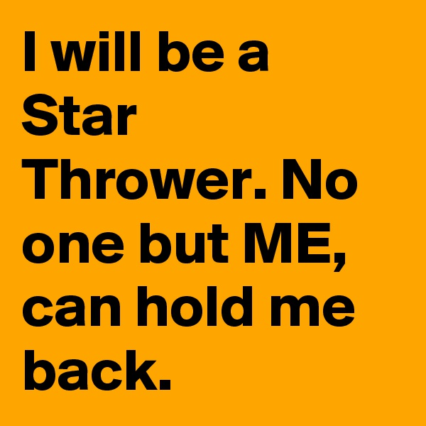 I will be a Star Thrower. No one but ME, can hold me back.