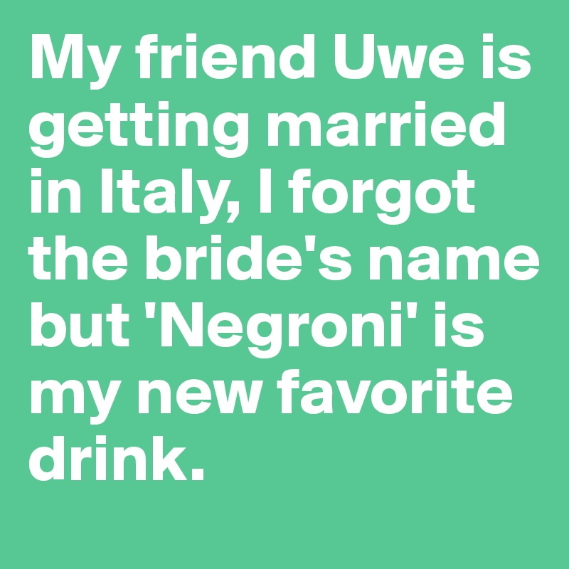 My friend Uwe is getting married in Italy, I forgot the bride's name but 'Negroni' is my new favorite drink.