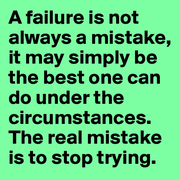 A failure is not always a mistake, it may simply be the best one can do under the circumstances. The real mistake is to stop trying.
