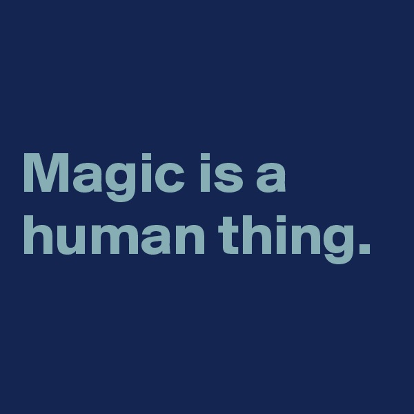 Magic is a human thing.