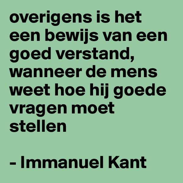 overigens is het een bewijs van een goed verstand, wanneer de mens weet hoe hij goede vragen moet stellen  - Immanuel Kant