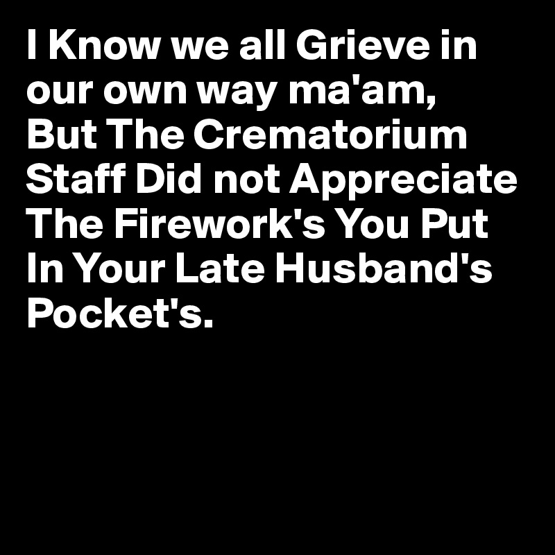 I Know we all Grieve in our own way ma'am, But The Crematorium Staff Did not Appreciate The Firework's You Put In Your Late Husband's Pocket's.